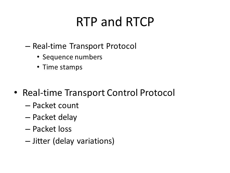 RTP and RTCP – Real-time Transport Protocol Sequence numbers Time stamps Real-time Transport Control Protocol – Packet count – Packet delay – Packet l