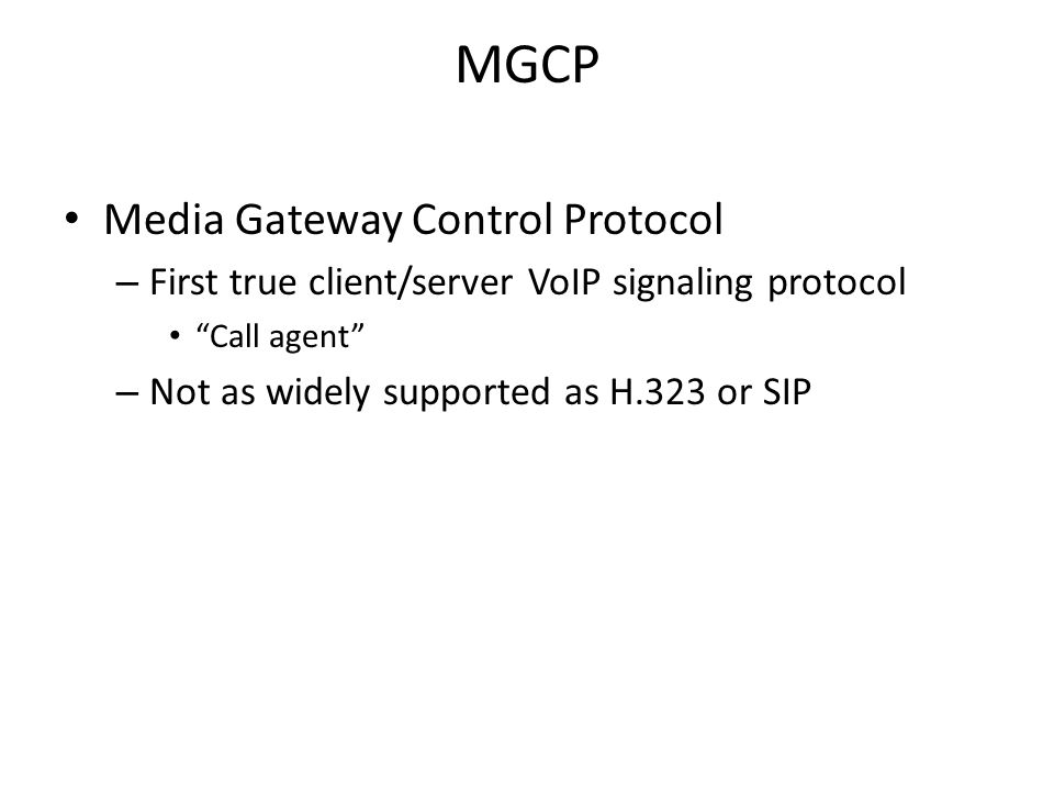 "MGCP Media Gateway Control Protocol – First true client/server VoIP signaling protocol ""Call agent"" – Not as widely supported as H.323 or SIP"