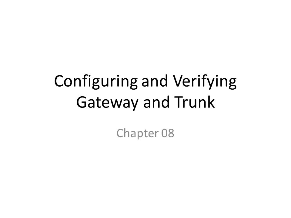 Configuring and Verifying Gateway and Trunk Chapter 08