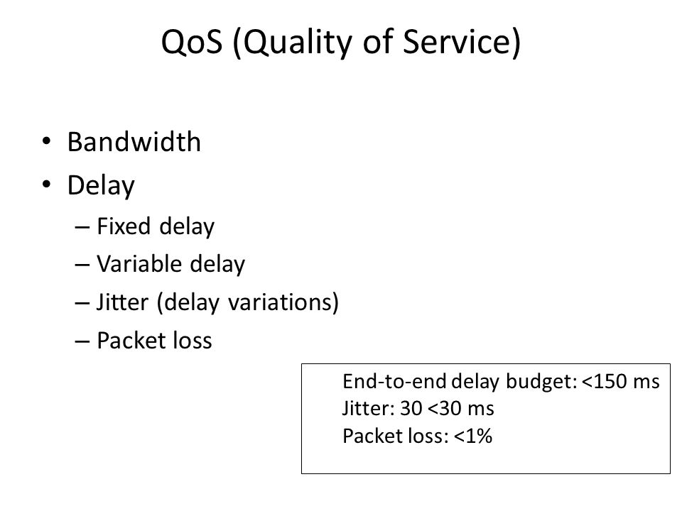 QoS (Quality of Service) Bandwidth Delay – Fixed delay – Variable delay – Jitter (delay variations) – Packet loss End-to-end delay budget: <150 ms Jitter: 30 <30 ms Packet loss: <1%