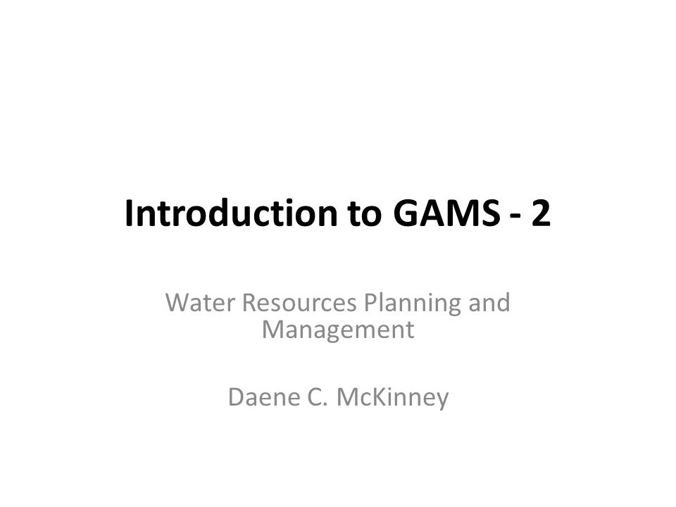 Introduction to GAMS - 2 Water Resources Planning and Management Daene C. McKinney