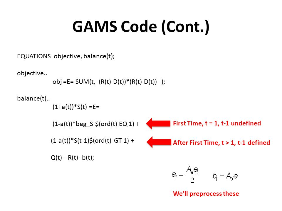 GAMS Code (Cont.) EQUATIONS objective, balance(t); objective.. obj =E= SUM(t, (R(t)-D(t))*(R(t)-D(t)) ); balance(t).. (1+a(t))*S(t) =E= (1-a(t))*beg_S