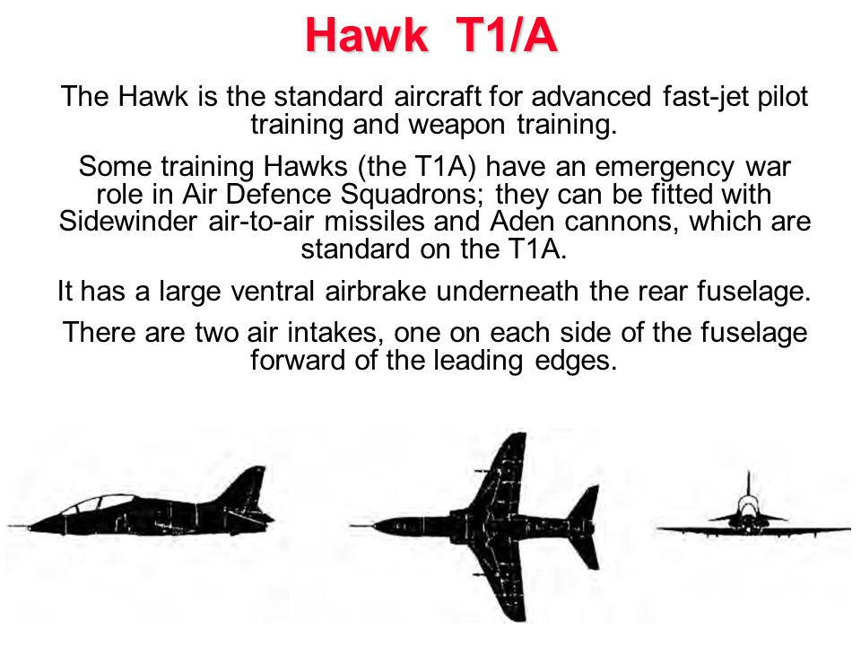 The Hawk is the standard aircraft for advanced fast-jet pilot training and weapon training.