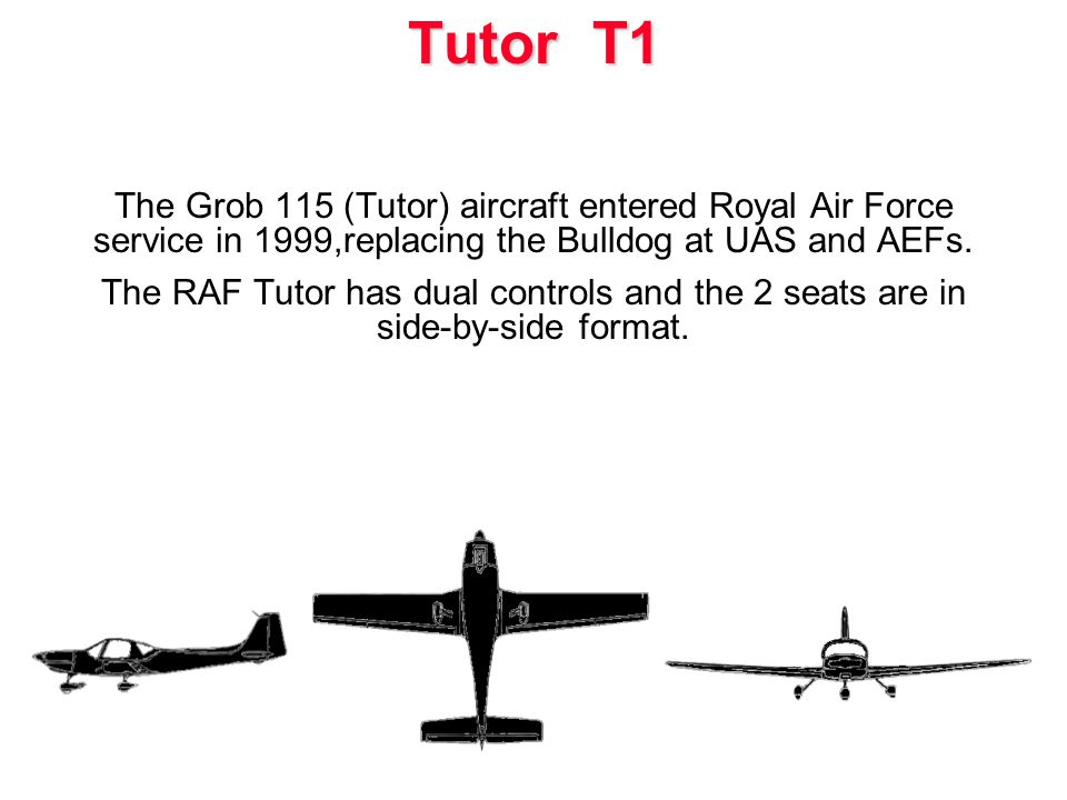 The Grob 115 (Tutor) aircraft entered Royal Air Force service in 1999,replacing the Bulldog at UAS and AEFs. The RAF Tutor has dual controls and the 2