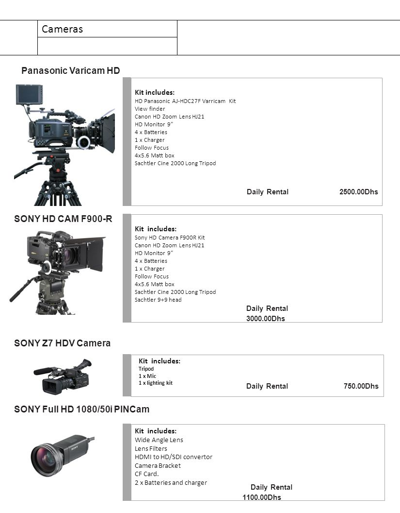 Cameras Kit includes: HD Panasonic AJ-HDC27F Varricam Kit View finder Canon HD Zoom Lens HJ21 HD Monitor 9 4 x Batteries 1 x Charger Follow Focus 4x5.6 Matt box Sachtler Cine 2000 Long Tripod Daily Rental 2500.00Dhs Panasonic Varicam HD Kit includes: Tripod 1 x Mic 1 x lighting kit SONY Z7 HDV Camera Daily Rental 750.00Dhs Kit includes: Wide Angle Lens Lens Filters HDMI to HD/SDI convertor Camera Bracket CF Card.