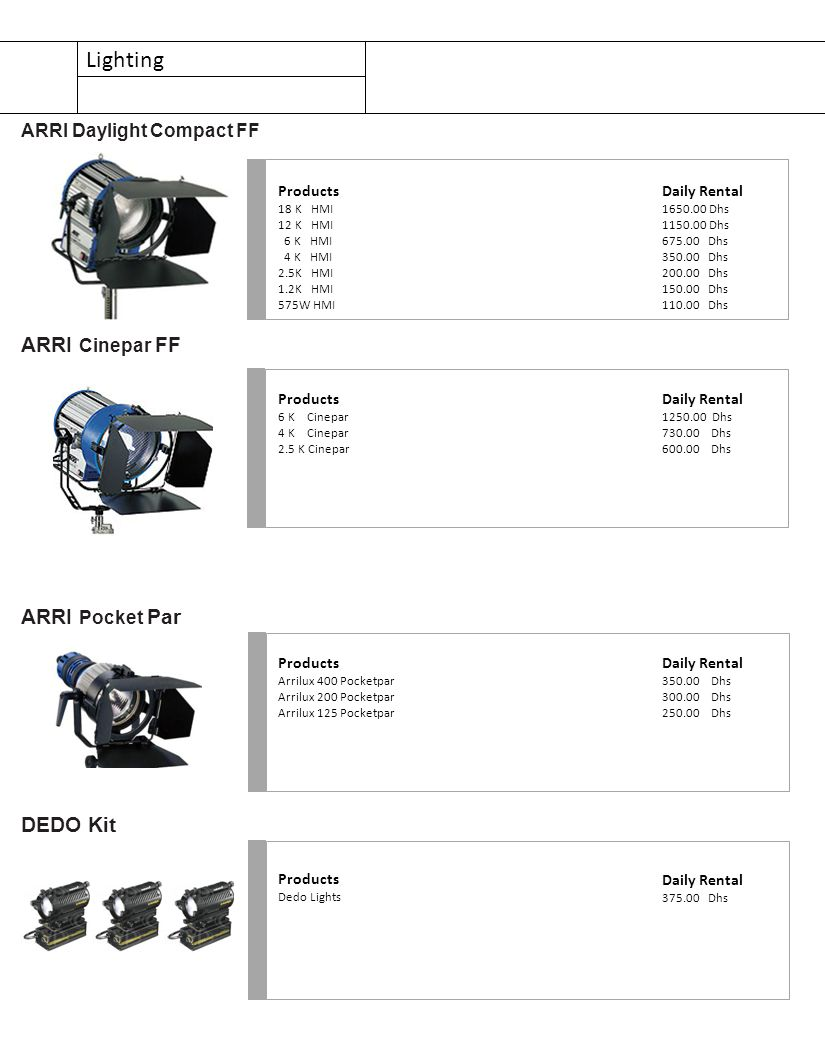 Lighting Products 18 K HMI 12 K HMI 6 K HMI 4 K HMI 2.5K HMI 1.2K HMI 575W HMI ARRI Daylight Compact FF Daily Rental 1650.00 Dhs 1150.00 Dhs 675.00 Dhs 350.00 Dhs 200.00 Dhs 150.00 Dhs 110.00 Dhs Products 6 K Cinepar 4 K Cinepar 2.5 K Cinepar ARRI Cinepar FF Daily Rental 1250.00 Dhs 730.00 Dhs 600.00 Dhs Products Arrilux 400 Pocketpar Arrilux 200 Pocketpar Arrilux 125 Pocketpar ARRI Pocket Par Daily Rental 350.00 Dhs 300.00 Dhs 250.00 Dhs Products Dedo Lights DEDO Kit Daily Rental 375.00 Dhs