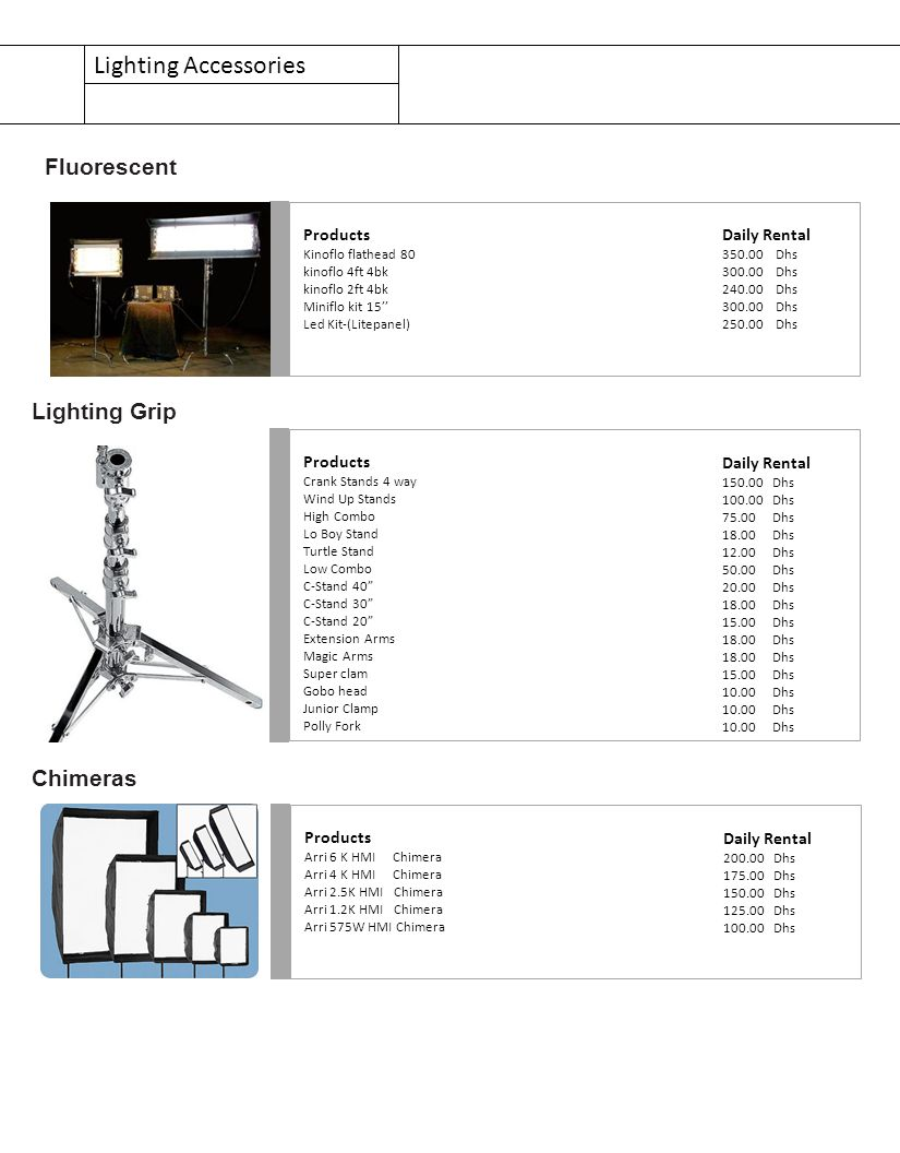 Lighting Accessories Products Kinoflo flathead 80 kinoflo 4ft 4bk kinoflo 2ft 4bk Miniflo kit 15'' Led Kit-(Litepanel) Fluorescent Daily Rental 350.00 Dhs 300.00 Dhs 240.00 Dhs 300.00 Dhs 250.00 Dhs Products Crank Stands 4 way Wind Up Stands High Combo Lo Boy Stand Turtle Stand Low Combo C-Stand 40 C-Stand 30 C-Stand 20 Extension Arms Magic Arms Super clam Gobo head Junior Clamp Polly Fork Lighting Grip Daily Rental 150.00 Dhs 100.00 Dhs 75.00 Dhs 18.00 Dhs 12.00 Dhs 50.00 Dhs 20.00 Dhs 18.00 Dhs 15.00 Dhs 18.00 Dhs 15.00 Dhs 10.00 Dhs Products Arri 6 K HMI Chimera Arri 4 K HMI Chimera Arri 2.5K HMI Chimera Arri 1.2K HMI Chimera Arri 575W HMI Chimera Chimeras Daily Rental 200.00 Dhs 175.00 Dhs 150.00 Dhs 125.00 Dhs 100.00 Dhs