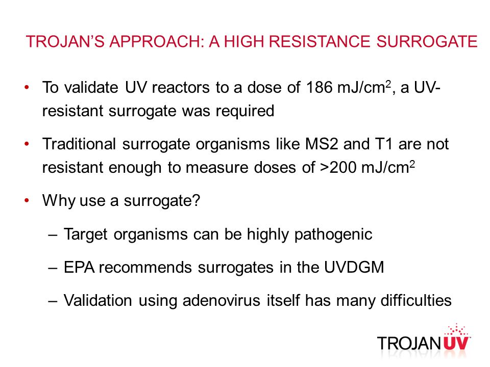 To validate UV reactors to a dose of 186 mJ/cm 2, a UV- resistant surrogate was required Traditional surrogate organisms like MS2 and T1 are not resistant enough to measure doses of >200 mJ/cm 2 Why use a surrogate.