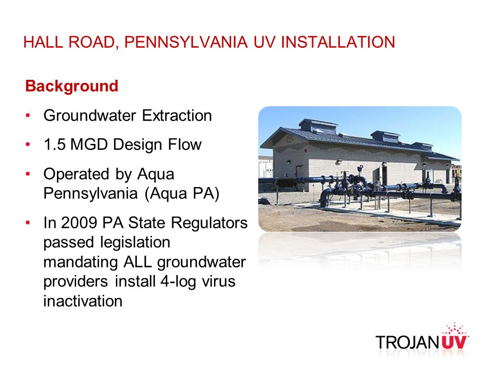 HALL ROAD, PENNSYLVANIA UV INSTALLATION Background Groundwater Extraction 1.5 MGD Design Flow Operated by Aqua Pennsylvania (Aqua PA) In 2009 PA State Regulators passed legislation mandating ALL groundwater providers install 4-log virus inactivation