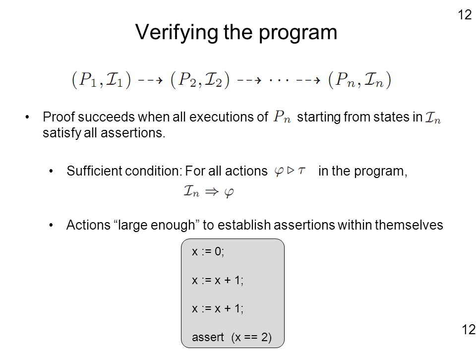 12 Verifying the program Proof succeeds when all executions of starting from states in satisfy all assertions. Sufficient condition: For all actions i