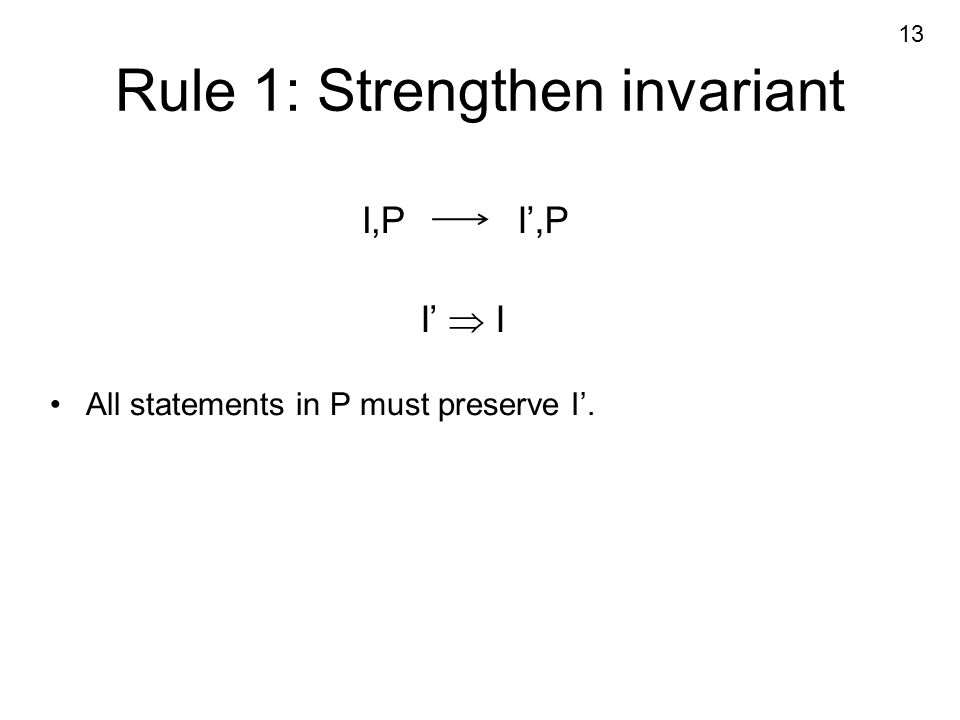 Rule 1: Strengthen invariant I,PI',P I'  I All statements in P must preserve I'. 13