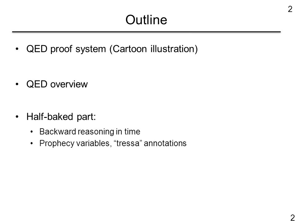 """Outline QED proof system (Cartoon illustration) QED overview Half-baked part: Backward reasoning in time Prophecy variables, """"tressa"""" annotations 2 2"""