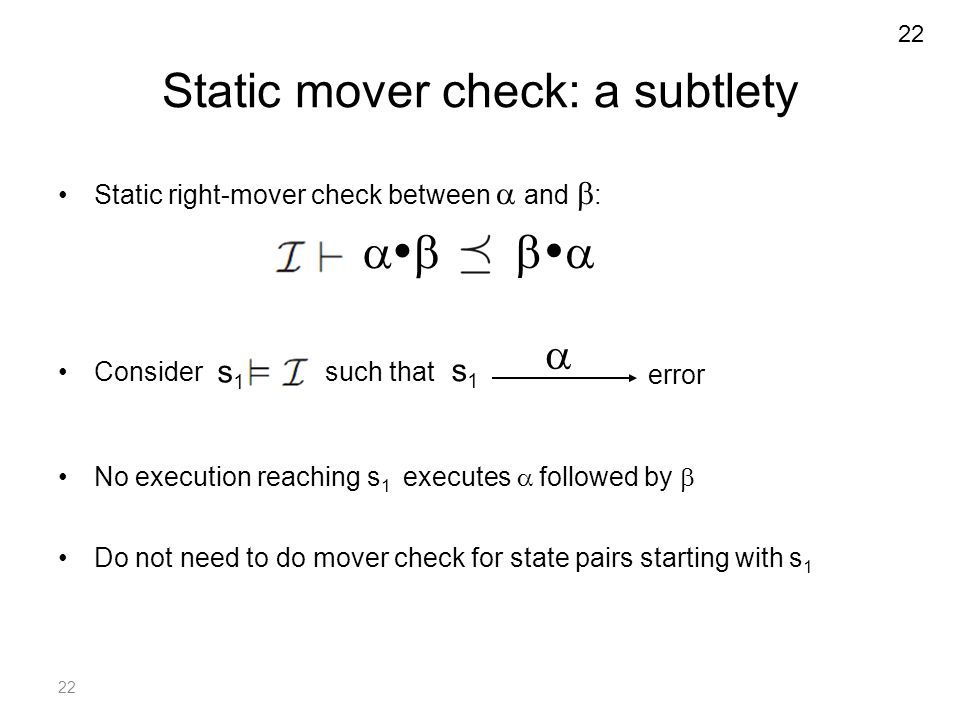 22 Static mover check: a subtlety Static right-mover check between  and  : Consider such that No execution reaching s 1 executes  followed by  Do not need to do mover check for state pairs starting with s 1   s1s1 error s1s1  22