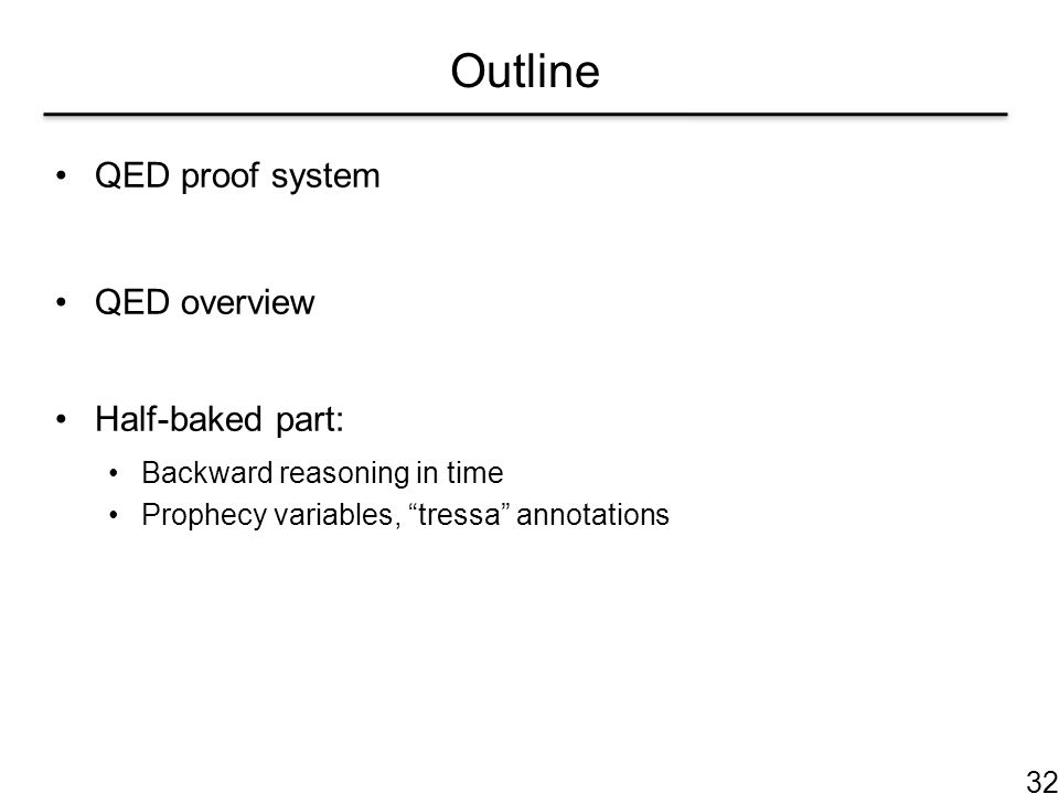 """Outline QED proof system QED overview Half-baked part: Backward reasoning in time Prophecy variables, """"tressa"""" annotations 32"""
