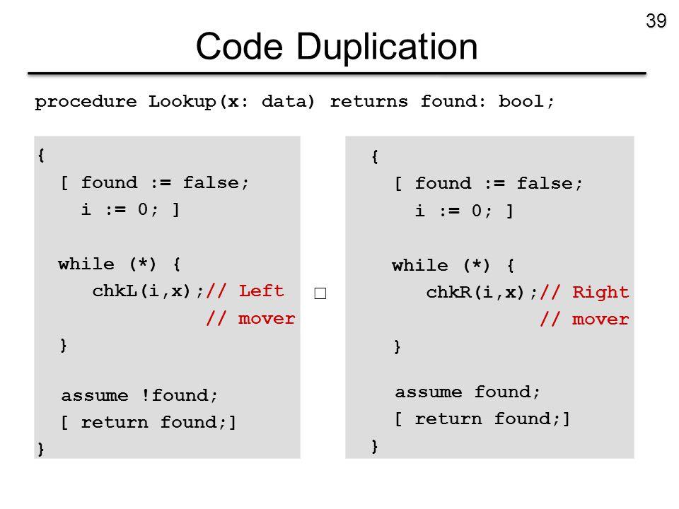 Code Duplication procedure Lookup(x: data) returns found: bool; { [ found := false; i := 0; ] while (*) { chkL(i,x);// Left // mover } assume !found;