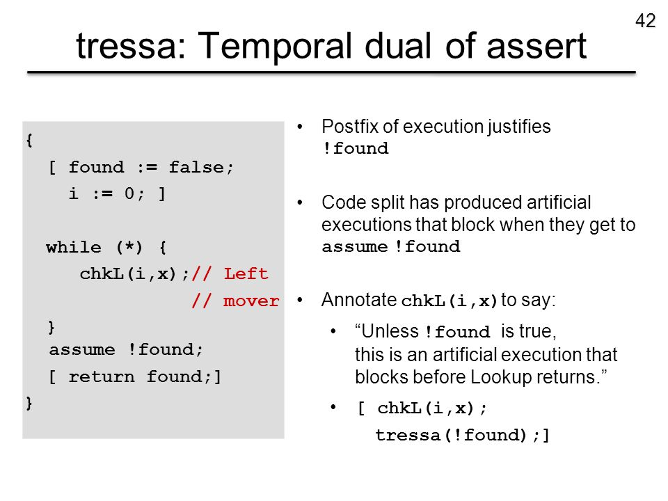 tressa: Temporal dual of assert { [ found := false; i := 0; ] while (*) { chkL(i,x);// Left // mover } assume !found; [ return found;] } 42 Postfix of execution justifies !found Code split has produced artificial executions that block when they get to assume !found Annotate chkL(i,x) to say: Unless !found is true, this is an artificial execution that blocks before Lookup returns. [ chkL(i,x); tressa(!found);]
