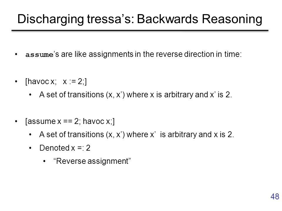 Discharging tressa's: Backwards Reasoning assume 's are like assignments in the reverse direction in time: [havoc x; x := 2;] A set of transitions (x, x') where x is arbitrary and x' is 2.