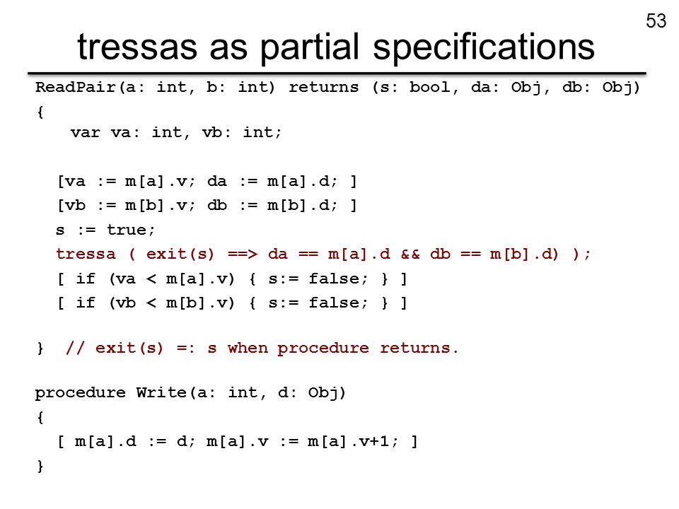 tressas as partial specifications ReadPair(a: int, b: int) returns (s: bool, da: Obj, db: Obj) { var va: int, vb: int; [va := m[a].v; da := m[a].d; ] [vb := m[b].v; db := m[b].d; ] s := true; tressa ( exit(s) ==> da == m[a].d && db == m[b].d) ); [ if (va < m[a].v) { s:= false; } ] [ if (vb < m[b].v) { s:= false; } ] } // exit(s) =: s when procedure returns.