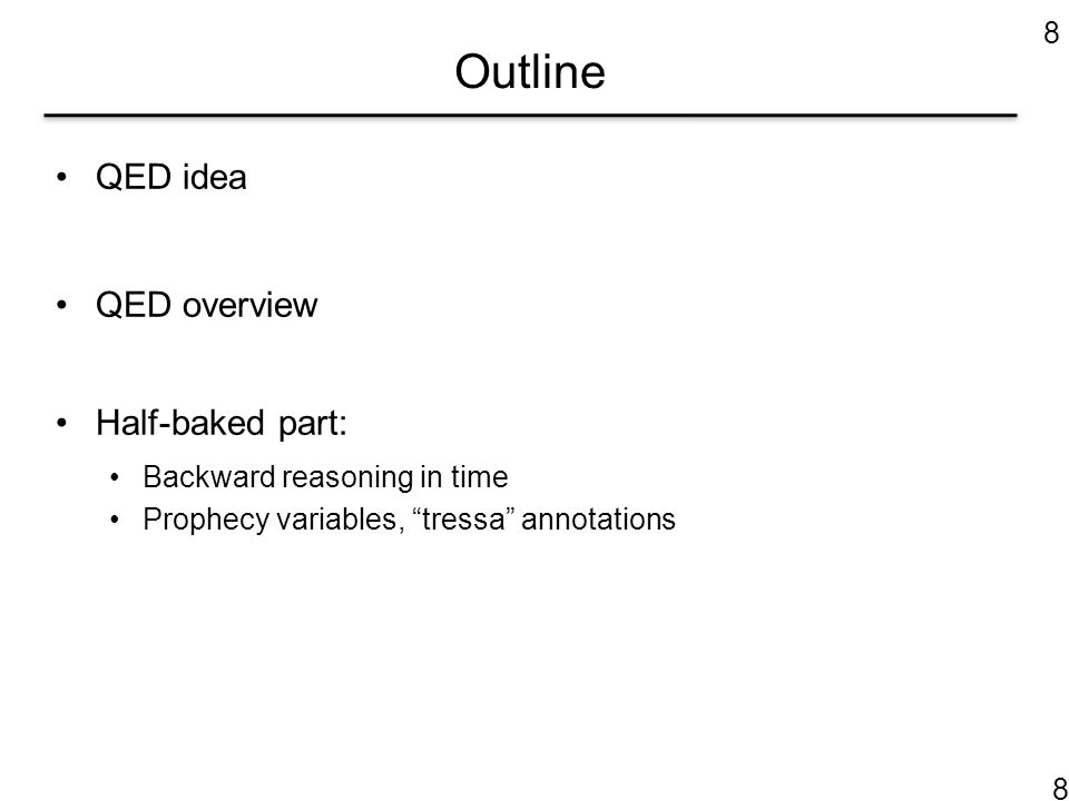 Outline QED idea QED overview Half-baked part: Backward reasoning in time Prophecy variables, tressa annotations 8 8