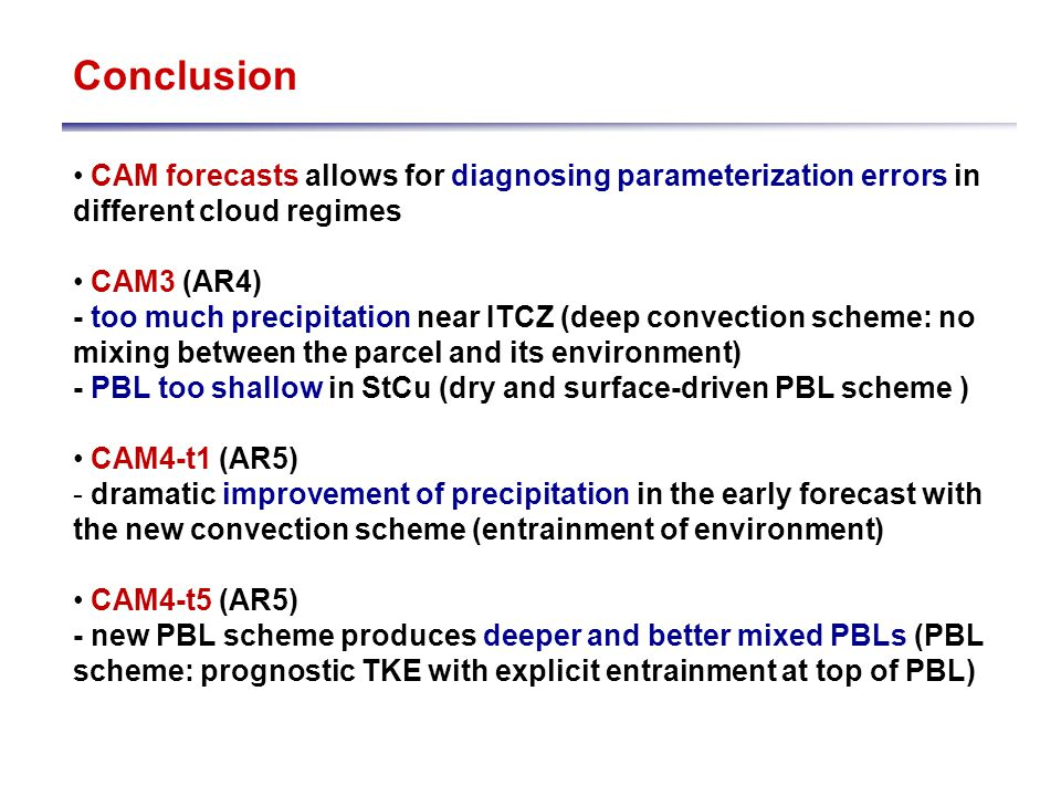 Conclusion CAM forecasts allows for diagnosing parameterization errors in different cloud regimes CAM3 (AR4) - too much precipitation near ITCZ (deep convection scheme: no mixing between the parcel and its environment) - PBL too shallow in StCu (dry and surface-driven PBL scheme ) CAM4-t1 (AR5) - dramatic improvement of precipitation in the early forecast with the new convection scheme (entrainment of environment) CAM4-t5 (AR5) - new PBL scheme produces deeper and better mixed PBLs (PBL scheme: prognostic TKE with explicit entrainment at top of PBL)