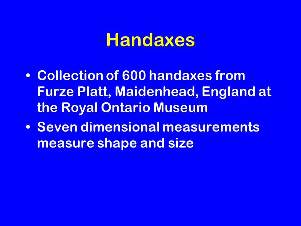 Handaxes Collection of 600 handaxes from Furze Platt, Maidenhead, England at the Royal Ontario Museum Seven dimensional measurements measure shape and size