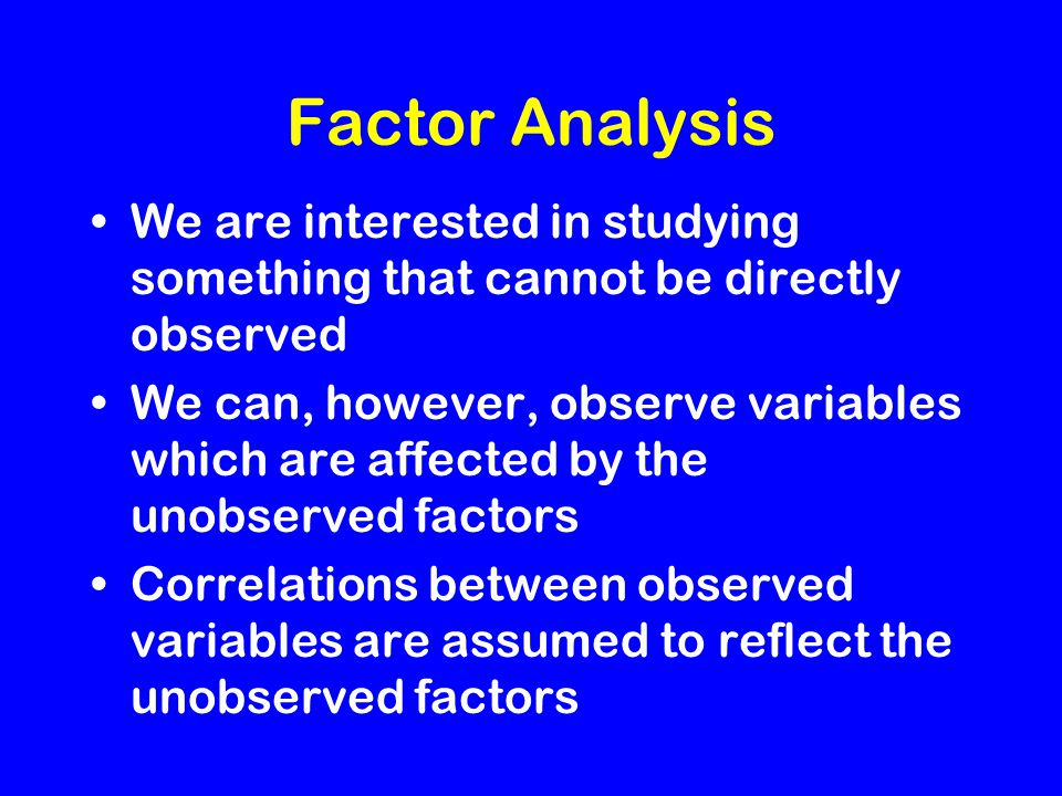 Factor Analysis We are interested in studying something that cannot be directly observed We can, however, observe variables which are affected by the unobserved factors Correlations between observed variables are assumed to reflect the unobserved factors