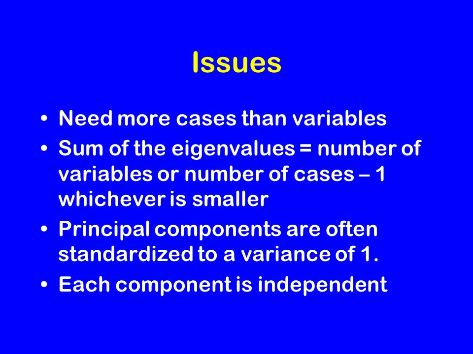 Issues Need more cases than variables Sum of the eigenvalues = number of variables or number of cases – 1 whichever is smaller Principal components are often standardized to a variance of 1.