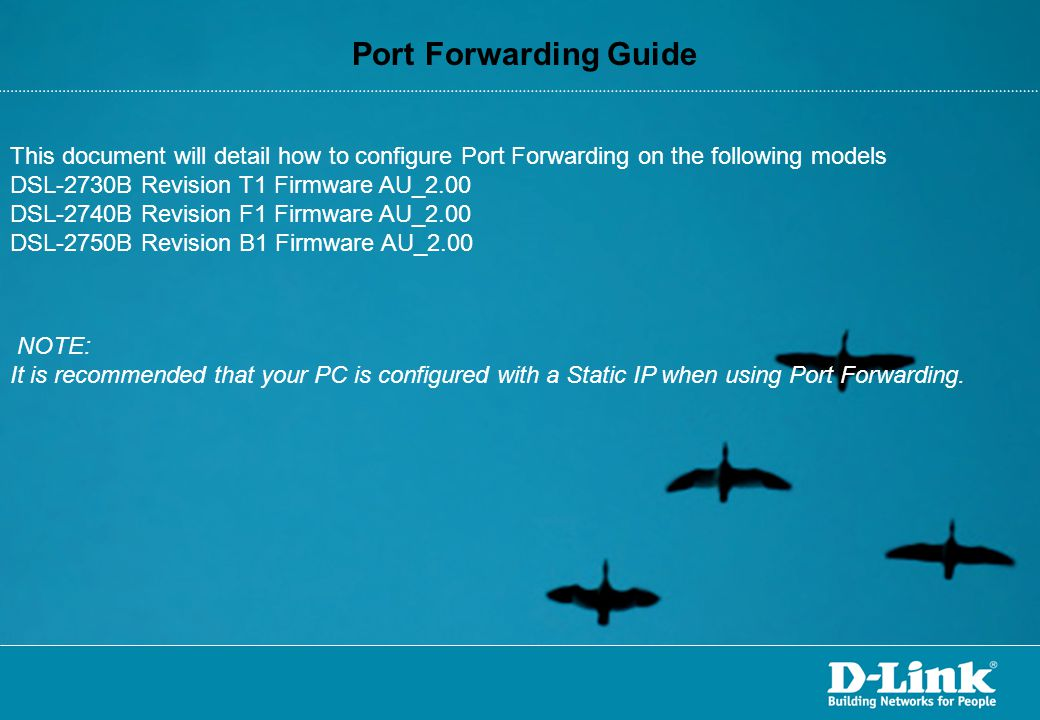 Port Forwarding Guide This document will detail how to configure Port Forwarding on the following models DSL-2730B Revision T1 Firmware AU_2.00 DSL-2740B Revision F1 Firmware AU_2.00 DSL-2750B Revision B1 Firmware AU_2.00 NOTE: It is recommended that your PC is configured with a Static IP when using Port Forwarding.