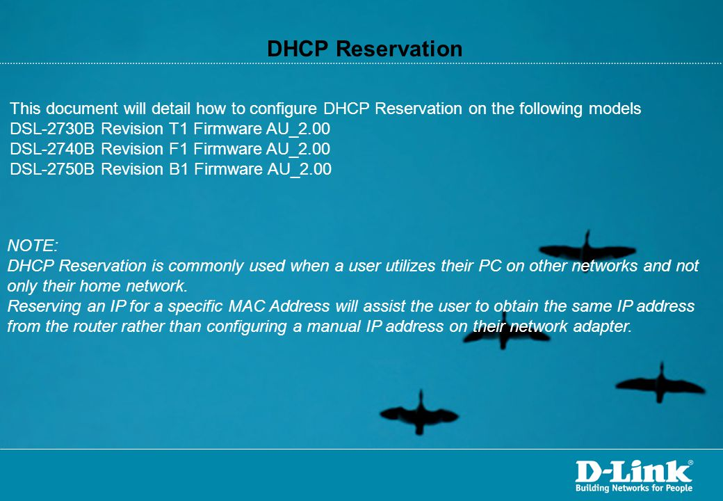 DHCP Reservation This document will detail how to configure DHCP Reservation on the following models DSL-2730B Revision T1 Firmware AU_2.00 DSL-2740B Revision F1 Firmware AU_2.00 DSL-2750B Revision B1 Firmware AU_2.00 NOTE: DHCP Reservation is commonly used when a user utilizes their PC on other networks and not only their home network.