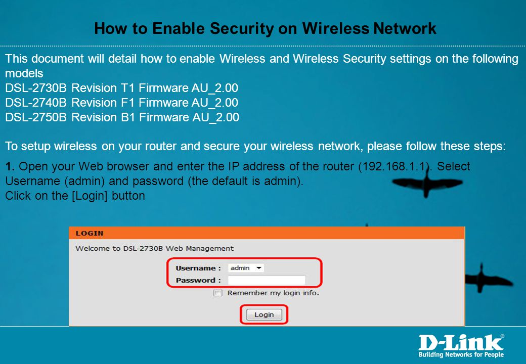 How to Enable Security on Wireless Network This document will detail how to enable Wireless and Wireless Security settings on the following models DSL-2730B Revision T1 Firmware AU_2.00 DSL-2740B Revision F1 Firmware AU_2.00 DSL-2750B Revision B1 Firmware AU_2.00 To setup wireless on your router and secure your wireless network, please follow these steps: 1.