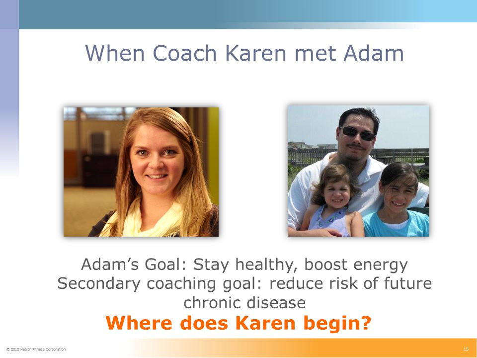 © 2012 Health Fitness Corporation 15 When Coach Karen met Adam Adam's Goal: Stay healthy, boost energy Secondary coaching goal: reduce risk of future chronic disease Where does Karen begin