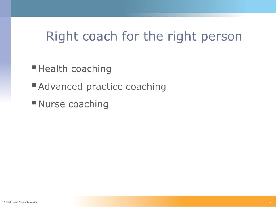 © 2012 Health Fitness Corporation 8 Right coach for the right person  Health coaching  Advanced practice coaching  Nurse coaching