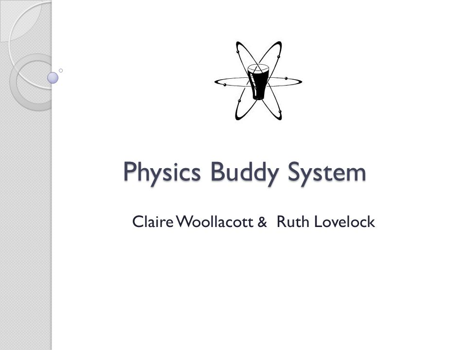 Physics Buddy System Physics Buddy System Claire Woollacott & Ruth Lovelock
