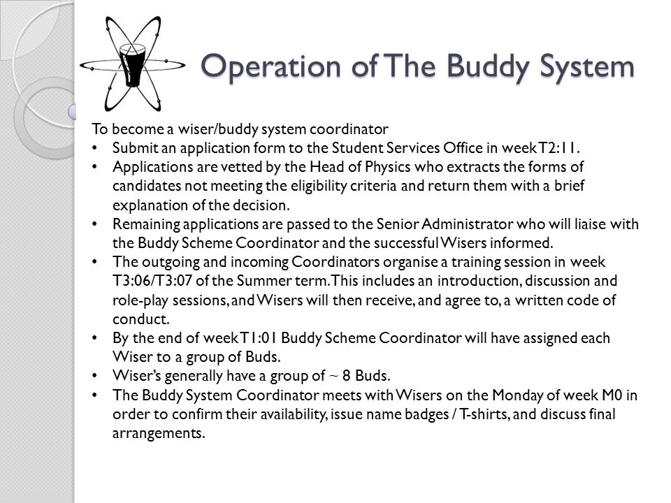 Operation of The Buddy System Operation of The Buddy System To become a wiser/buddy system coordinator Submit an application form to the Student Services Office in week T2:11.