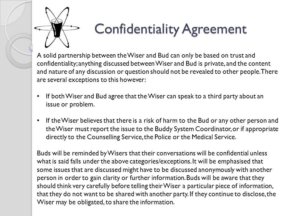 Confidentiality Agreement A solid partnership between the Wiser and Bud can only be based on trust and confidentiality; anything discussed between Wiser and Bud is private, and the content and nature of any discussion or question should not be revealed to other people.