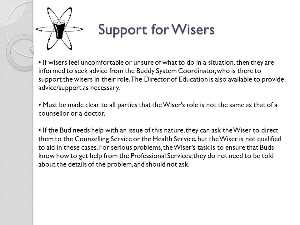 Support for Wisers Support for Wisers If wisers feel uncomfortable or unsure of what to do in a situation, then they are informed to seek advice from the Buddy System Coordinator, who is there to support the wisers in their role.