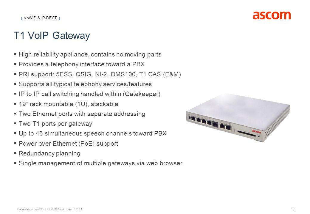 [ VoWiFi ] 9 Presentation: VoWiFi | PL-000016-r4 | Apr 7, 2011 T1 VoIP Gateway  High reliability appliance, contains no moving parts  Provides a tel