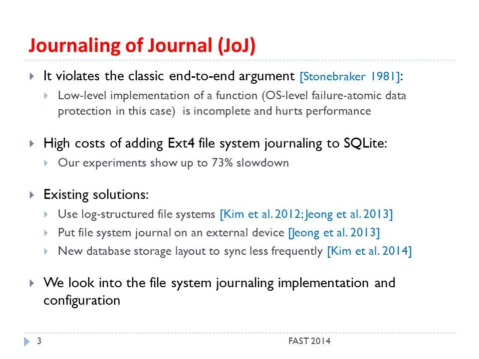 Journaling of Journal (JoJ) FAST 20143  It violates the classic end-to-end argument [Stonebraker 1981] :  Low-level implementation of a function (OS-level failure-atomic data protection in this case) is incomplete and hurts performance  High costs of adding Ext4 file system journaling to SQLite:  Our experiments show up to 73% slowdown  Existing solutions:  Use log-structured file systems [Kim et al.