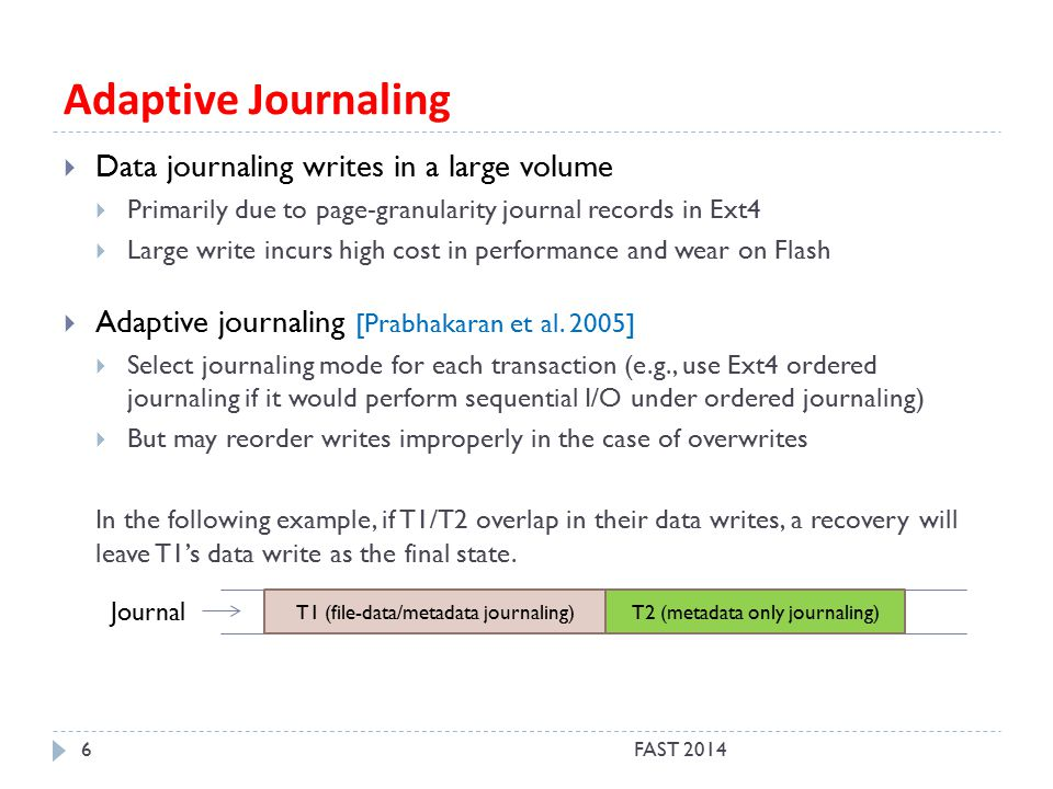Adaptive Journaling FAST 20146  Data journaling writes in a large volume  Primarily due to page-granularity journal records in Ext4  Large write incurs high cost in performance and wear on Flash  Adaptive journaling [Prabhakaran et al.