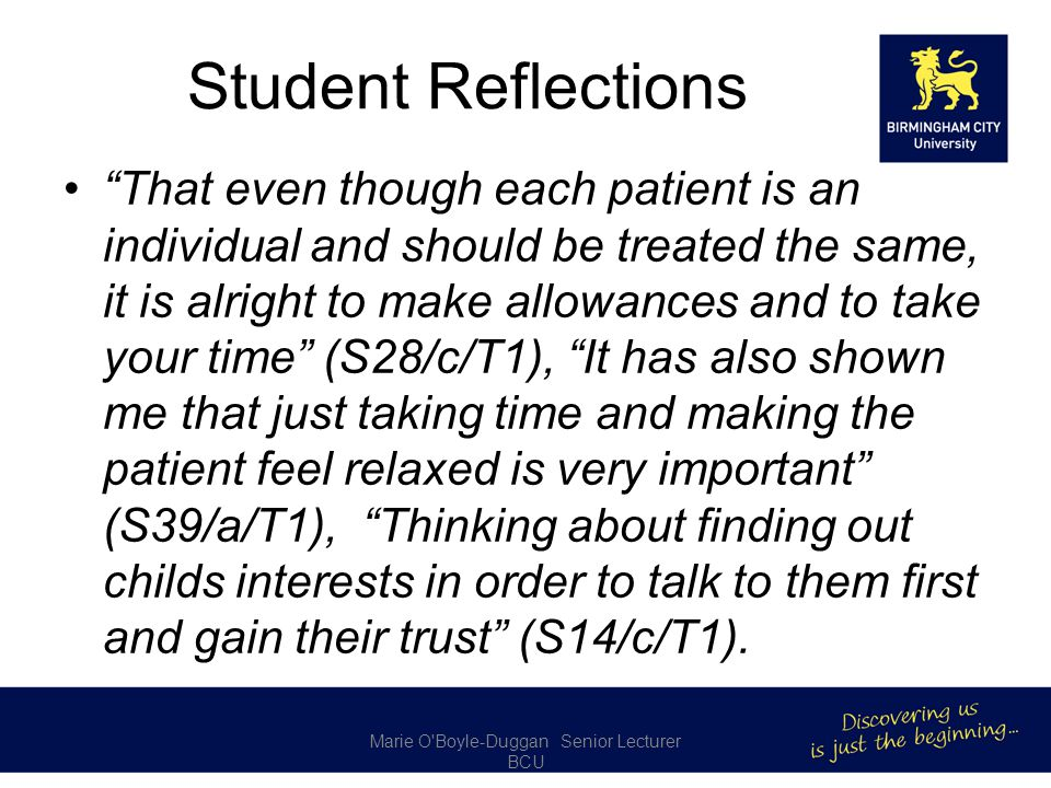 Student Reflections That even though each patient is an individual and should be treated the same, it is alright to make allowances and to take your time (S28/c/T1), It has also shown me that just taking time and making the patient feel relaxed is very important (S39/a/T1), Thinking about finding out childs interests in order to talk to them first and gain their trust (S14/c/T1).