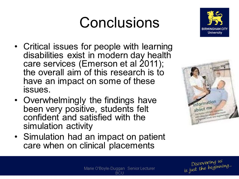 Conclusions Critical issues for people with learning disabilities exist in modern day health care services (Emerson et al 2011); the overall aim of this research is to have an impact on some of these issues.