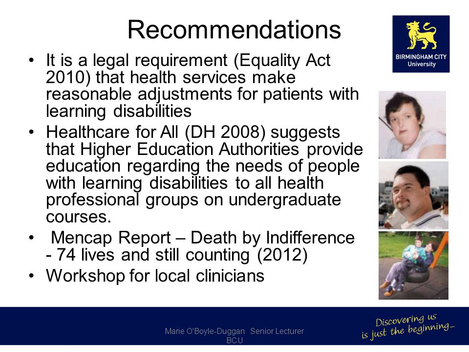 Recommendations It is a legal requirement (Equality Act 2010) that health services make reasonable adjustments for patients with learning disabilities Healthcare for All (DH 2008) suggests that Higher Education Authorities provide education regarding the needs of people with learning disabilities to all health professional groups on undergraduate courses.