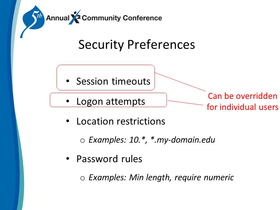 Security Preferences Session timeouts Logon attempts Location restrictions o Examples: 10.*, *.my-domain.edu Password rules o Examples: Min length, require numeric Can be overridden for individual users