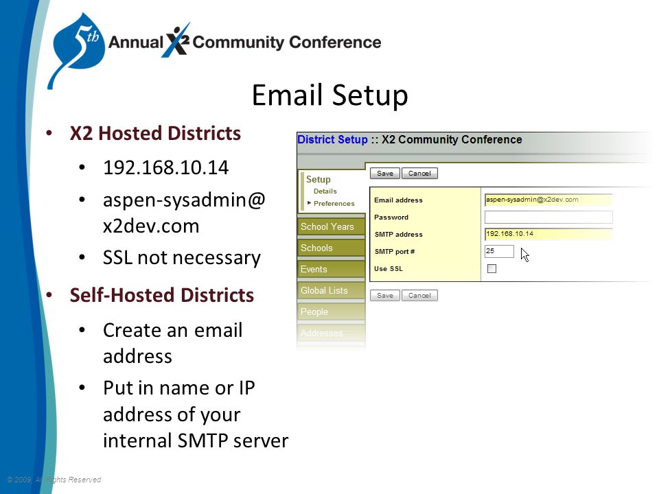 Email Setup © 2009, All Rights Reserved X2 Hosted Districts 192.168.10.14 aspen-sysadmin@ x2dev.com SSL not necessary Self-Hosted Districts Create an email address Put in name or IP address of your internal SMTP server