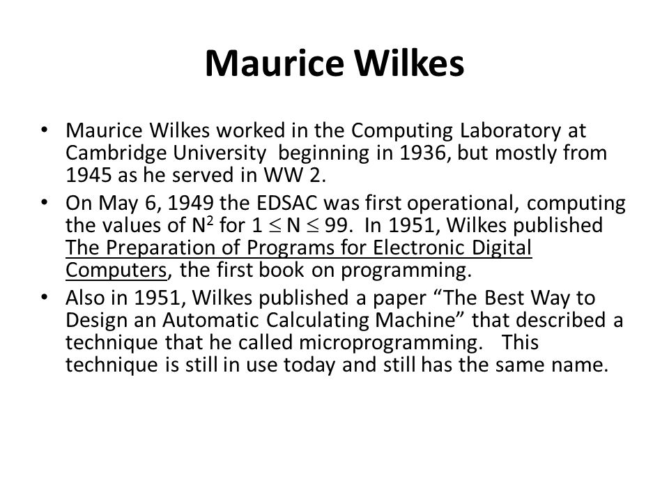 Maurice Wilkes Maurice Wilkes worked in the Computing Laboratory at Cambridge University beginning in 1936, but mostly from 1945 as he served in WW 2.