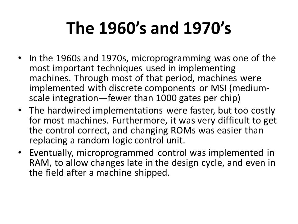 The 1960's and 1970's In the 1960s and 1970s, microprogramming was one of the most important techniques used in implementing machines.
