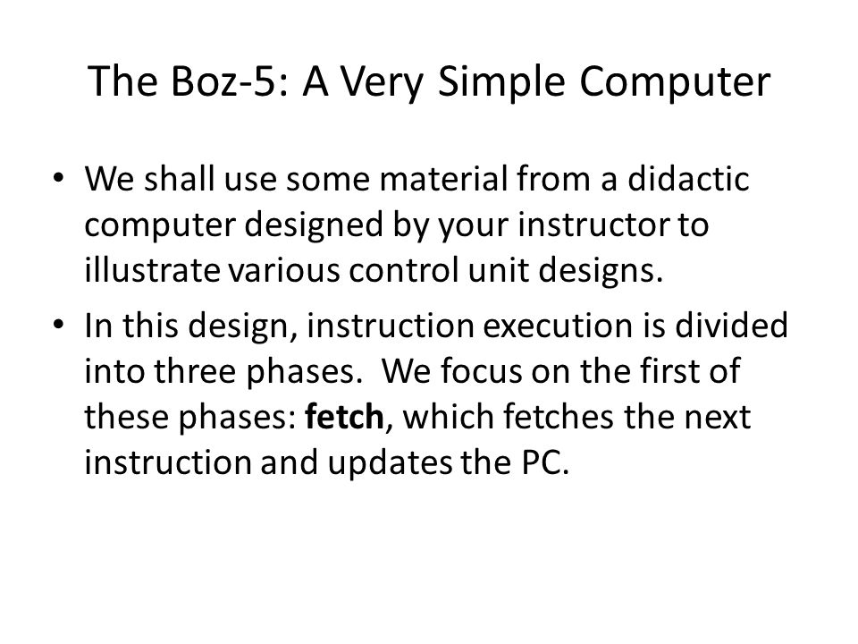 The Boz-5: A Very Simple Computer We shall use some material from a didactic computer designed by your instructor to illustrate various control unit designs.