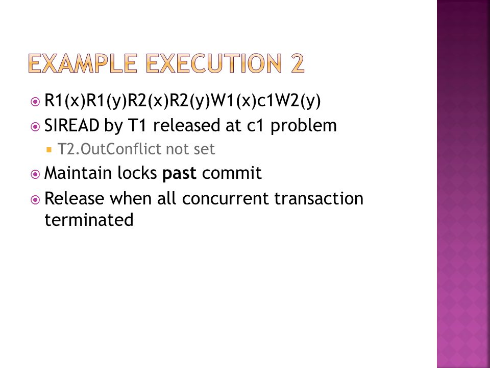  R1(x)R1(y)R2(x)R2(y)W1(x)c1W2(y)  SIREAD by T1 released at c1 problem  T2.OutConflict not set  Maintain locks past commit  Release when all concurrent transaction terminated