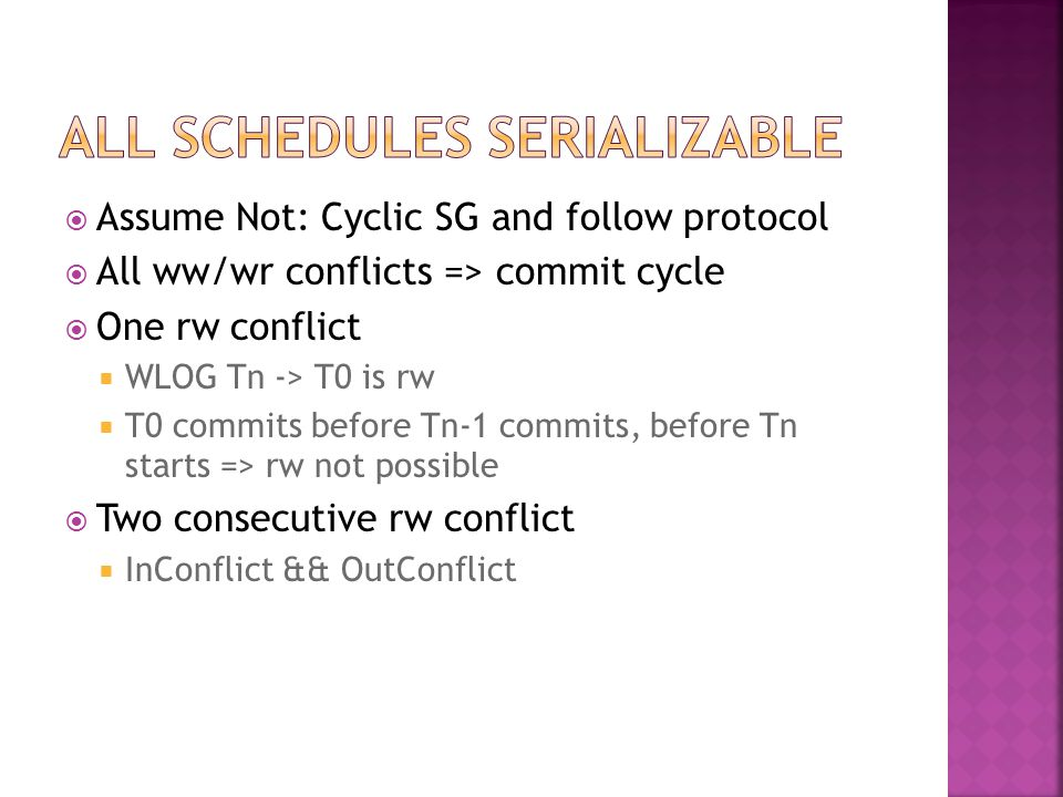  Assume Not: Cyclic SG and follow protocol  All ww/wr conflicts => commit cycle  One rw conflict  WLOG Tn -> T0 is rw  T0 commits before Tn-1 commits, before Tn starts => rw not possible  Two consecutive rw conflict  InConflict && OutConflict