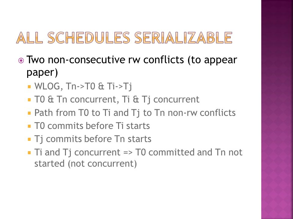  Two non-consecutive rw conflicts (to appear paper)  WLOG, Tn->T0 & Ti->Tj  T0 & Tn concurrent, Ti & Tj concurrent  Path from T0 to Ti and Tj to Tn non-rw conflicts  T0 commits before Ti starts  Tj commits before Tn starts  Ti and Tj concurrent => T0 committed and Tn not started (not concurrent)